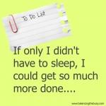 If only we didn't need sleep...